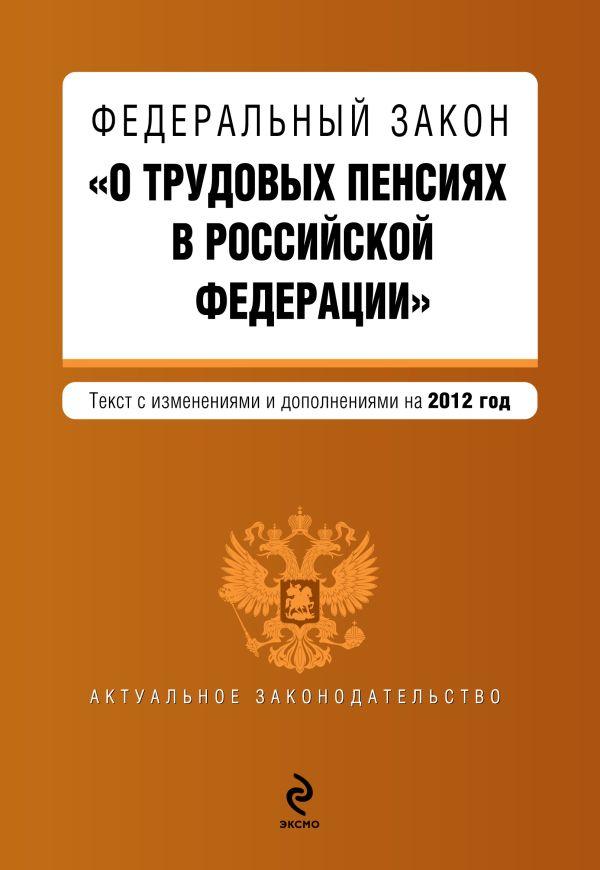 """Федеральный закон """"О трудовых пенсиях в Российской Федерации"""". Текст с изменениями и дополнениями на 2012 год"""
