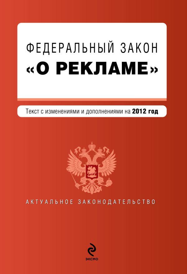 """Федеральный закон """"О рекламе"""". Текст с изменениями и дополнениями на 2012 год"""