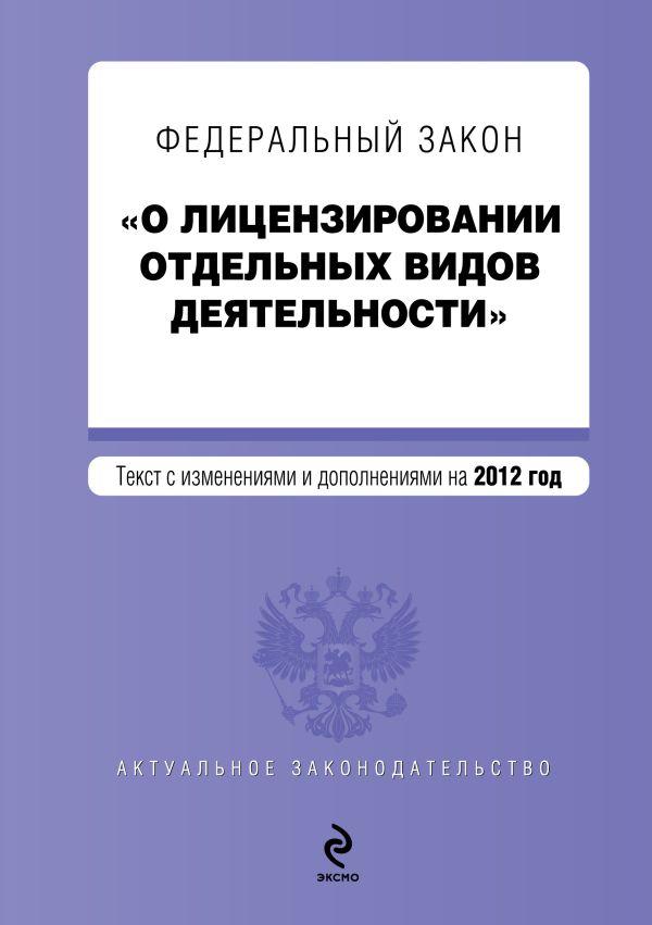 """Федеральный закон """"О лицензировании отдельных видов деятельности"""". Текст с изменениями и дополнениями на 2012 год"""
