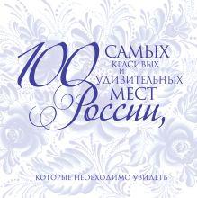 100 самых красивых и удивительных мест России, которые необходимо увидеть, 2-е изд., испр. и доп.