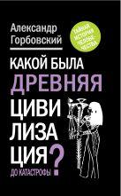 Горбовский А.А. - Какой была древняя Цивилизация до Катастрофы?' обложка книги