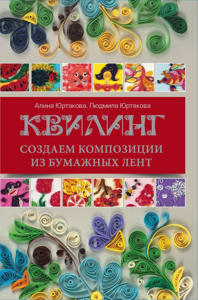 Людмила Юртакова, Алина Юртакова - Квилинг: создаем композиции из бумажных лент обложка книги