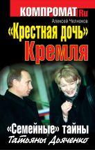 Челноков А.С. - «Крестная дочь» Кремля. «Семейные» тайны Татьяны Дьяченко' обложка книги