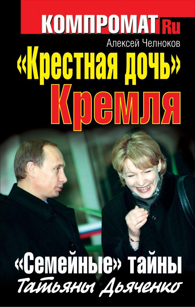 Алексей Челноков - «Крестная дочь» Кремля. «Семейные» тайны Татьяны Дьяченко обложка книги