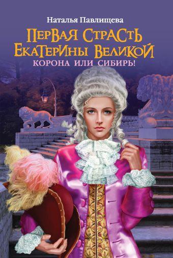Первая страсть Екатерины Великой. Корона или Сибирь! Павлищева Н.П.
