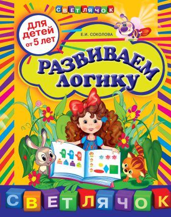 Развиваем логику: для детей от 5-ти лет Соколова Е.И.