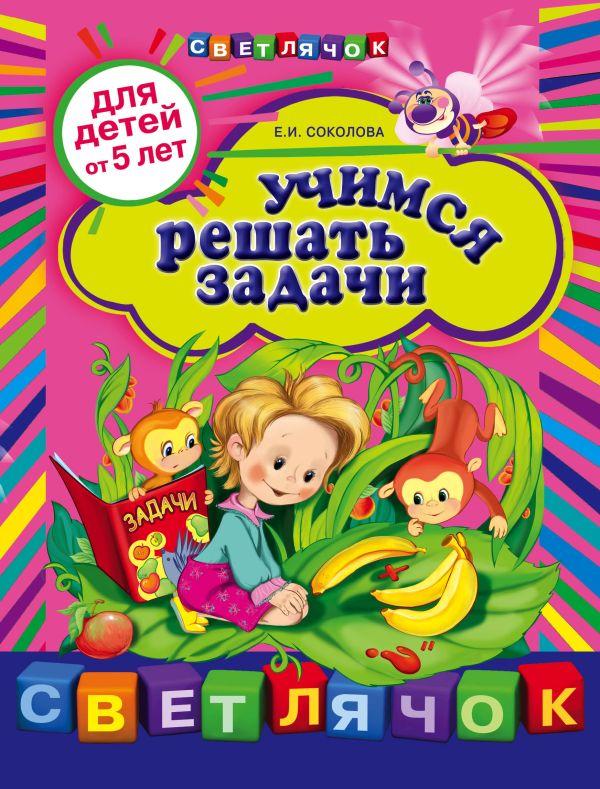 Учимся решать задачи: для детей от 5-ти лет Соколова Е.И.