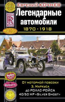 Легендарные автомобили 1870–1918. От моторной повозки З. Маркуса до Роллс-Ройса 40/50 HP «Silver Ghost»