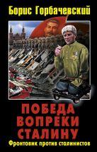 Горбачевский Б.С. - Победа вопреки Сталину. Фронтовик против сталинистов' обложка книги