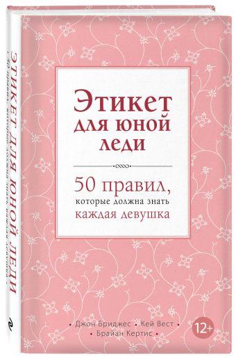 Этикет для юной леди. 50 правил, которые должна знать каждая девушка Бриджес Д., Вест К., Кертис Б.
