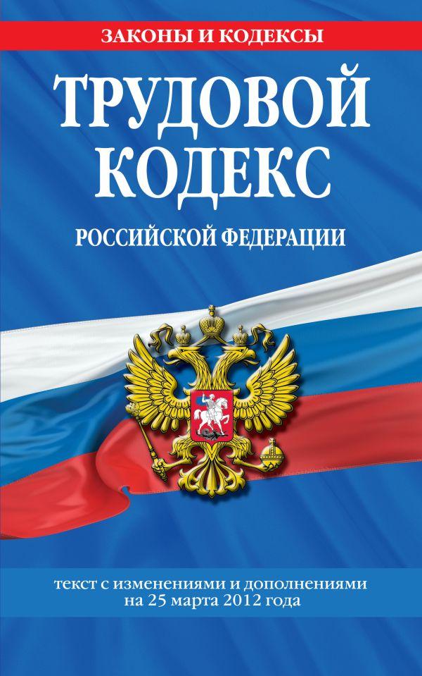 Трудовой кодекс Российской Федерации: текст с изм. и доп. на 25 марта 2012 г.