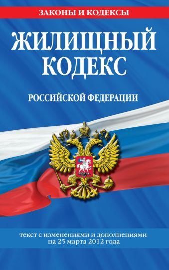 Жилищный кодекс Российской Федерации : текст с изм. и доп. на 25 марта 2012 г.