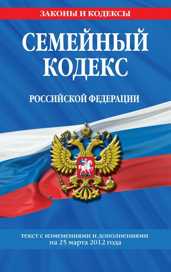 Семейный кодекс Российской Федерации : текст с изм. и доп. на 25 марта 2012 г.
