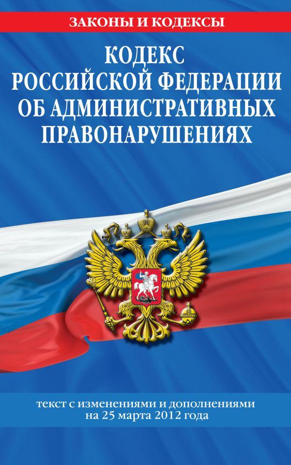 Кодекс Российской Федерации об административных правонарушениях : текст с изм. и доп. на 25 марта 2012 г.