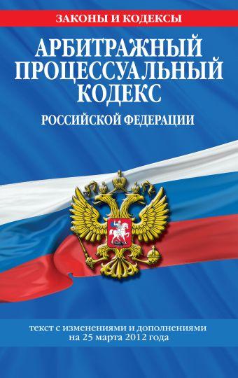 Арбитражный процессуальный кодекс Российской Федерации : текст с изм. и доп. на 25 марта 2012 г.