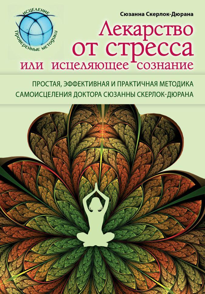 Скерлок-Дюрана С. - Лекарство от стресса или исцеляющее сознание обложка книги