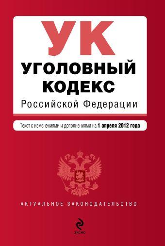 Уголовный кодекс Российской Федерации : текст с изм. и доп. на 1 апреля 2012 г.