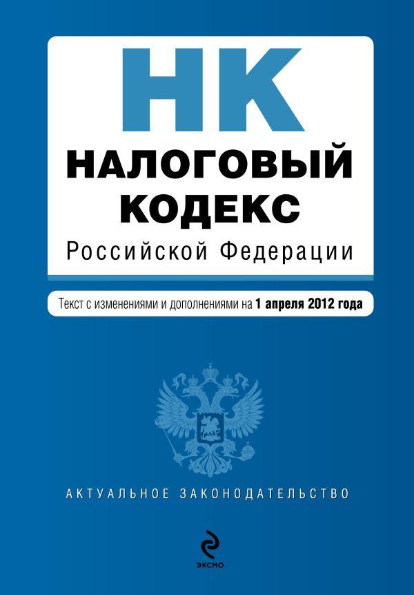 Налоговый кодекс Российской Федерации. Части первая и вторая : текст с изм. и доп. на 1 апреля 2012 г.