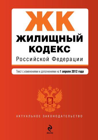 Жилищный кодекс Российской Федерации : текст с изм. и доп. на 1 апреля 2012 г.