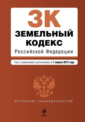 Земельный кодекс Российской Федерации : текст с изм. и доп. на 1 апреля 2012 г.
