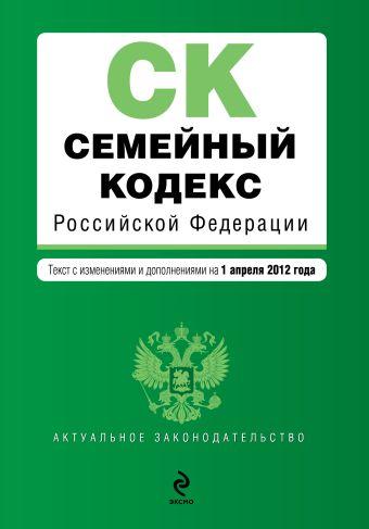 Семейный кодекс Российской Федерации : текст с изм. и доп. на 1 апреля 2012 г.