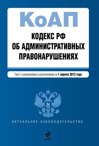 Кодекс Российской Федерации об административных правонарушениях : текст с изм. и доп. на 1 апреля 2012 г.