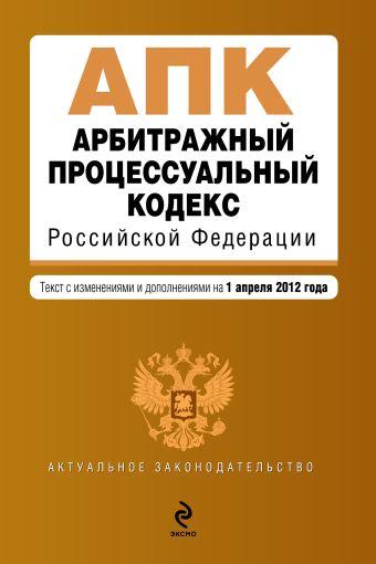Арбитражный процессуальный кодекс Российской Федерации : текст с изм. и доп. на 1 апреля 2012 г.