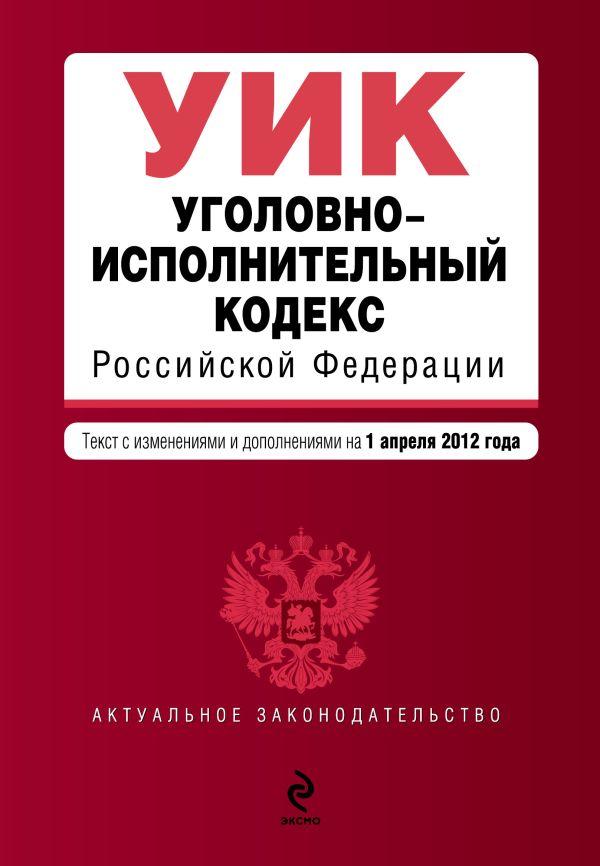 Уголовно-исполнительный кодекс Российской Федерации : текст с изм. и доп. на 1 апреля 2012 г.