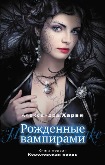 Харви А. - Рожденные вампирами. Книга 1. Королевская кровь обложка книги