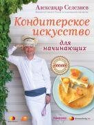 Селезнев А.А. - Кондитерское искусство для начинающих' обложка книги