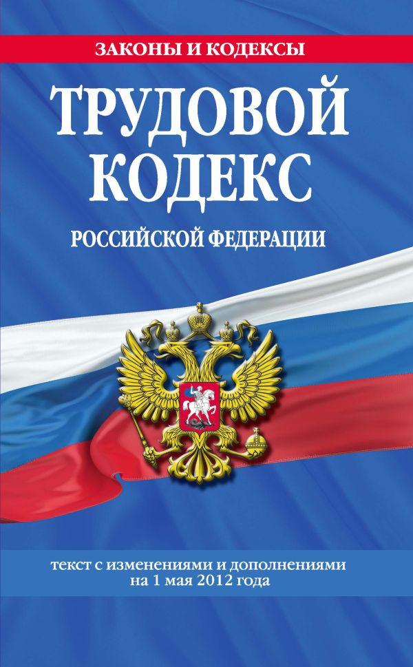 Трудовой кодекс Российской Федерации: текст с изм. и доп. на 1 мая 2012 г.