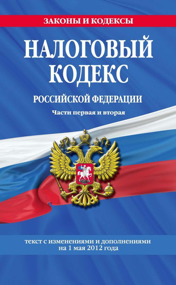 Налоговый кодекс Российской Федерации. Части первая и вторая : текст с изм. и доп. на 1 мая 2012 г.