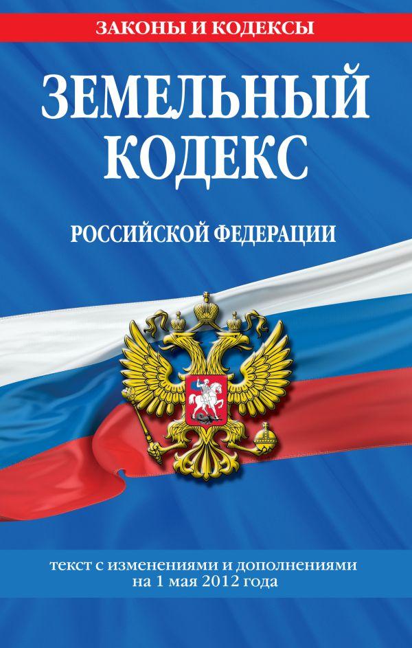 Земельный кодекс Российской Федерации : текст с изм. и доп. на 1 мая 2012 г.