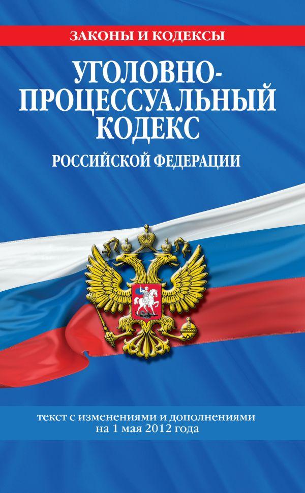 Уголовно-процессуальный кодекс Российской Федерации : текст с изм. и доп. на 1 мая 2012 г.