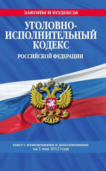 Уголовно-исполнительный кодекс Российской Федерации : текст с изм. и доп. на 1 мая 2012 г.