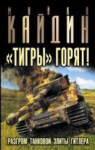 Кайдин М. - «Тигры» горят! Разгром танковой элиты Гитлера' обложка книги