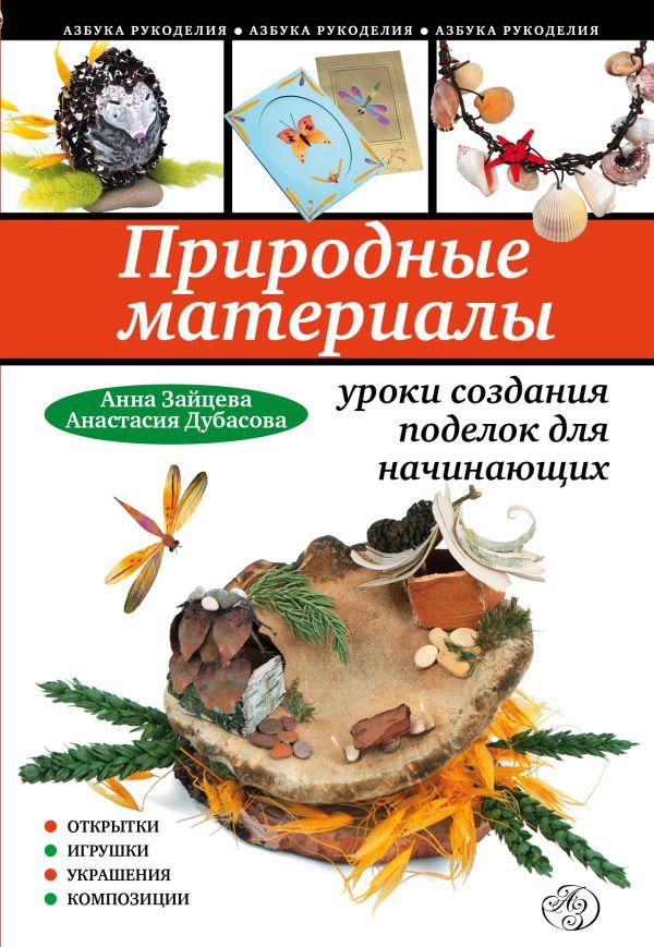 Природные материалы: уроки создания поделок для начинающих Зайцева А.А., Дубасова А.