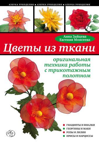 Цветы из ткани: оригинальная техника работы с трикотажным полотном Зайцева А.А., Моисеева Е.А.