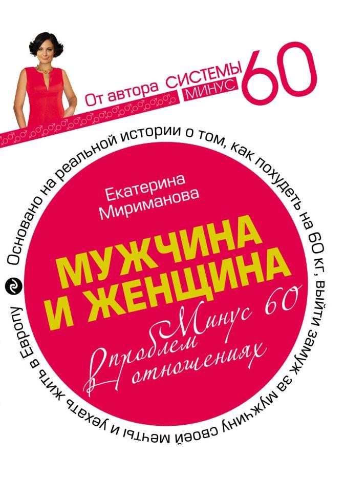 Мириманова Екатерина - Мужчина и женщина. Минус 60 проблем в отношениях. обложка книги