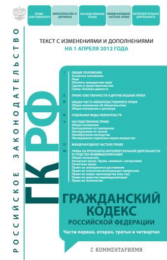 Гражданский кодекс Российской Федерации. Части первая, вторая, третья и четвертая : текст с изм. и доп. на 1 апреля 2012 г.