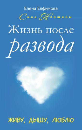 Жизнь после развода. Живу, дышу, люблю Елфимова Е.В.