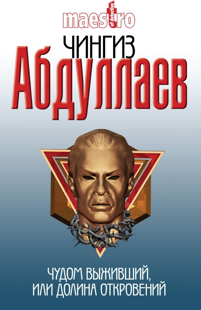 Абдуллаев Ч.А. - Чудом выживший, или Долина откровений обложка книги
