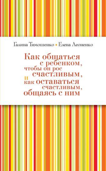 Как общаться с ребёнком, чтобы он рос счастливым, и как оставаться счастливым, общаясь с ним (нов оф) Тимошенко Г.В., Леоненко Е.А.