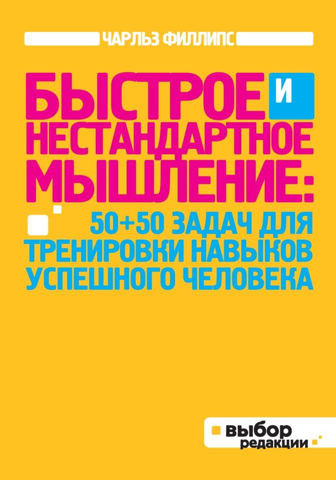 Филлипс Ч. - Быстрое и нестандартное мышление: 50+50 задач для тренировки навыков успешного человека (нов оф) обложка книги