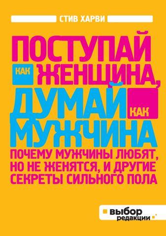 Харви С. - Поступай как женщина, думай как мужчина. Почему мужчины любят, но не женятся, и другие секреты сильного пола (нов оф) обложка книги