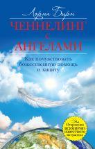 Бирн Л. - Ченнелинг с ангелами. Как почувствовать божественную помощь и защиту' обложка книги