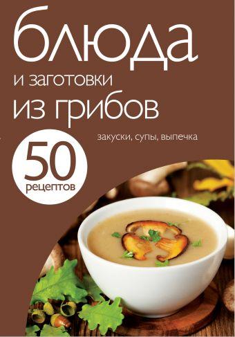 50 рецептов. Блюда и заготовки из грибов <нe указано>