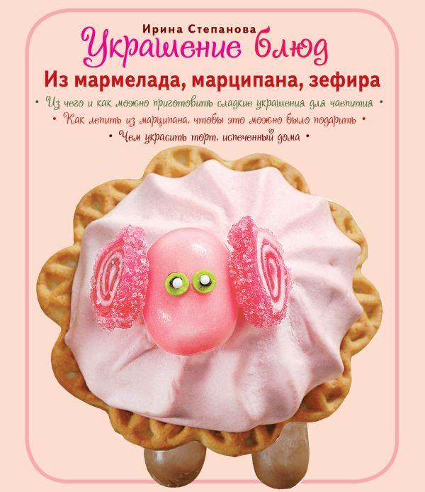 Украшение блюд. Из мармелада, марципана, зефира Степанова И.В.
