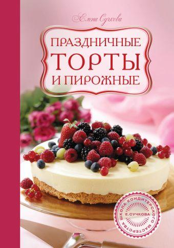 Праздничные торты и пирожные Сучкова Е.М., Чемякин В., Лазутин В.