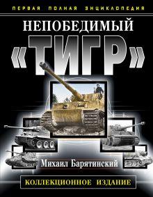 Непобедимый «Тигр». Первая полная энциклопедия. КОЛЛЕКЦИОННОЕ ИЗДАНИЕ